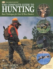 Complete Guide to Hunting: Basic Techniques for Gun & Bow Hunters - Basic Techniques for Gun & Bow Hunters ebook by Gary Lewis