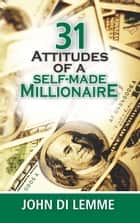 31 Attitudes of a Self-Made Millionaire ebook by John Di Lemme