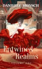 Entwined Realms, Volume One - A Compilation of the First Four Stories of the Entwined Realms ebook by Danielle Monsch