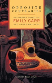 Opposite Contraries - The Unknown Journals of Emily Carr and Other Writings ebook by Emily Carr,Susan Crean
