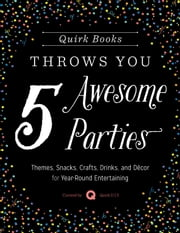 Quirk Books Throws You 5 Awesome Parties - Themes, Snacks, Crafts, Drinks, and Décor for Year-Round Entertaining ebook by Quirk D.I.Y.