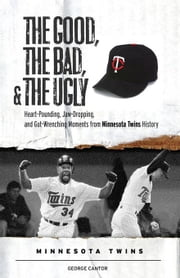 The Good, the Bad, & the Ugly: Minnesota Twins: Heart-Pounding, Jaw-Dropping, and Gut-Wrenching Moments from Minnesota Twins History ebook by Aschburner, Steve