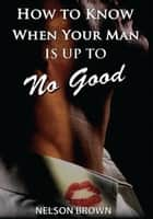 How to Know When Your Man Is up to No Good ebook by Nelson Brown