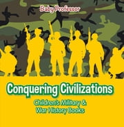 Conquering Civilizations | Children's Military & War History Books ebook by Baby Professor