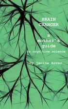 Brain Changer - A Mother's Guide to Cognitive Science ebook by Janine Kovac