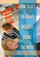 How to Get the Grade Without Doing the Work ebook by Charles Lanham