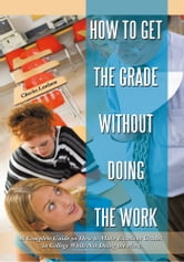 How to Get the Grade Without Doing the Work - A Complete Guide on How to Make Excellent Grades in College While Not Doing the Work ebook by Charles Lanham