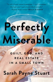 Perfectly Miserable - Guilt, God and Real Estate in a Small Town ebook by Sarah Payne Stuart