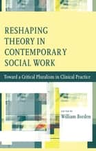 Reshaping Theory in Contemporary Social Work ebook by William Borden