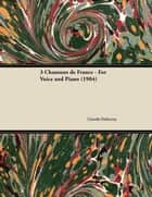 3 Chansons de France - For Voice and Piano (1904) ebook by Claude Debussy