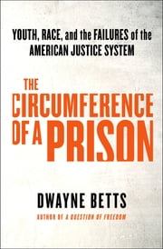 The Circumference of a Prison - Youth, Race, and the Failures of the American Justice System ebook by Dwayne Betts