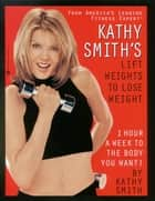 Kathy Smith's Lift Weights to Lose Weight - 1 Hour a Week to the Body You Want! ebook by Kathy Smith