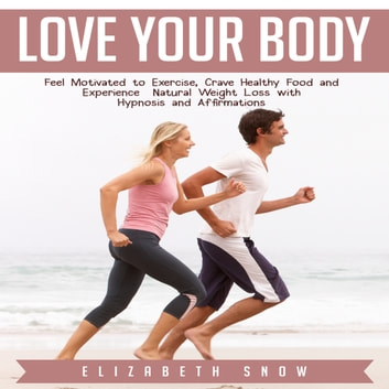 Love Your Body - Feel Motivated to Exercise, Crave Healthy Food and Experience Natural Weight Loss with Hypnosis and Affirmations audiobook by Elizabeth Snow