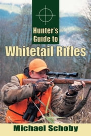 Hunter's Guide to Whitetail Rifles ebook by Michael Schoby