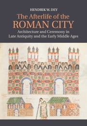 The Afterlife of the Roman City - Architecture and Ceremony in Late Antiquity and the Early Middle Ages ebook by Hendrik W. Dey