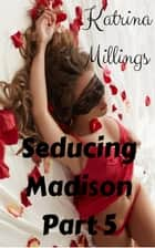 Seducing Madison Part 5 - Seducing Madison, #5 ebook by Katrina Millings