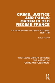 Crime, Justice and Public Order in Old Regime France - The Sénéchaussées of Libourne and Bazas, 1696-1789 ebook by Julius R. Ruff