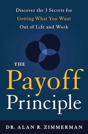 The Payoff Principle - Discover the 3 Secrets for Getting What You Want Out of Life and Work ebook by Dr. Alan Zimmerman
