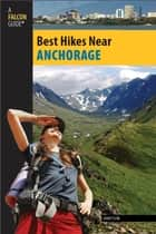 Best Hikes Near Anchorage ebook by John Tyson