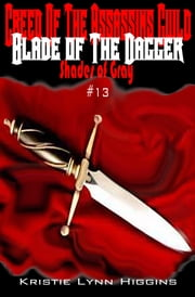 #13 Shades of Gray: Creed Of The Assassins Guild - Blade Of The Dagger ebook by Kristie Lynn Higgins