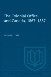 The Colonial Office and Canada 1867-1887 ebook by David Farr