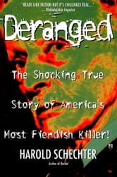 Deranged - The Shocking True Story of America's Most Fiendish Killer ebook by Harold Schechter
