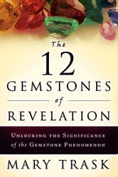 The 12 Gemstones of Revelation: Unlocking the Significance of the Gemstone Phenomenon ebook by Mary Trask