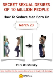 How To Seduce Men Born On March 23 Or Secret Sexual Desires of 10 Million People: Demo from Shan Hai Jing research discoveries by A. Davydov & O. Skorbatyuk ebook by Kate Bazilevsky