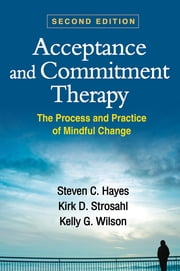 Acceptance and Commitment Therapy, Second Edition - The Process and Practice of Mindful Change ebook by Steven C. Hayes, PhD,Kirk D. Strosahl, PhD,Kelly G. Wilson, PhD