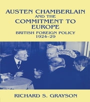 Austen Chamberlain and the Commitment to Europe - British Foreign Policy 1924-1929 ebook by Dr Richard S Grayson,Richard S. Grayson