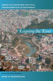 Reigning the River - Urban Ecologies and Political Transformation in Kathmandu ebook by Anne Rademacher