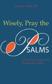 Wisely, Pray the Psalms: A Prayerful Companion to Readig the Psalms ebook by Ambrose Tinsley OSB