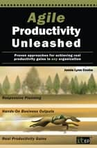 Agile Productivity Unleashed - Proven approaches for achieving real productivity gains in any organization ebook by Jamie Lynn Cooke