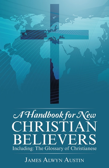 A Handbook for New Christian Believers - Including: The Glossary of Christianese ebook by James Alwyn Austin
