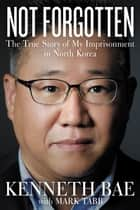 Not Forgotten - The True Story of My Imprisonment in North Korea ebook by Kenneth Bae, Mark Tabb