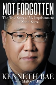 Not Forgotten - The True Story of My Imprisonment in North Korea ebook by Kenneth Bae,Mark Tabb