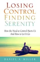 Losing Control, Finding Serenity: How the Need to Control Hurts Us and How to Let It Go ebook by Daniel Miller