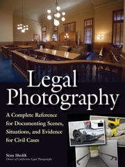 Legal Photography - A Complete Reference for Documenting Scenes, Situations, and Evidence for Civil Cases ebook by Stan Sholik