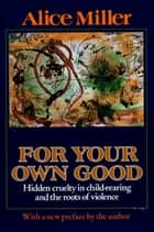 For Your Own Good - Hidden Cruelty in Child-Rearing and the Roots of Violence ebook by Alice Miller, Hildegarde Hannum, Hunter Hannum