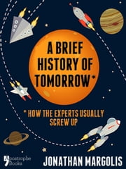 A Brief History of Tomorrow: How The Experts Usually Screw Up (Future Forecasting) ebook by Jonathan Margolis