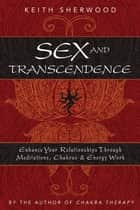 Sex and Transcendence: Enhance Your Relationships Through Meditations, Chakra & Energy Work - Enhance Your Relationships Through Meditations, Chakra & Energy Work ebook by Keith Sherwood
