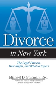 Divorce in New York - The Legal Process, Your Rights, and What to Expect ebook by Michael Stutman