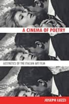 A Cinema of Poetry - Aesthetics of the Italian Art Film ebook by Joseph Luzzi