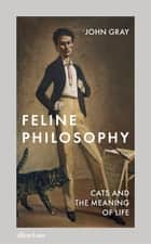 Feline Philosophy - Cats and the Meaning of Life ebook by John Gray