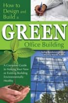 How to Design and Build a Green Office Building - A Complete Guide to Making Your New or Existing Building Environmentally Healthy ebook by Jackie Bondanza