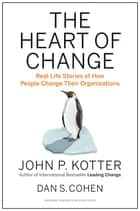 The Heart of Change - Real-Life Stories of How People Change Their Organizations ebook by John P. Kotter, Dan S. Cohen