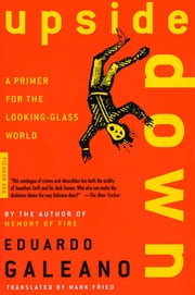 Upside Down - A Primer for the Looking-Glass World ebook by Eduardo Galeano, Mark Fried