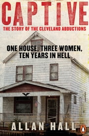 Captive - One House, Three Women and Ten Years in Hell ebook by Allan Hall
