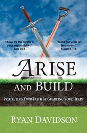Arise and Build - Protecting Your Faith By Guarding Your Heart ebook by Ryan Davidson