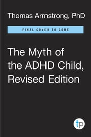 The Myth of the ADHD Child, Revised Edition - 101 Ways to Improve Your Child's Behavior and Attention Span Without Drugs, Labels, or Coercion ebook by Thomas Armstrong